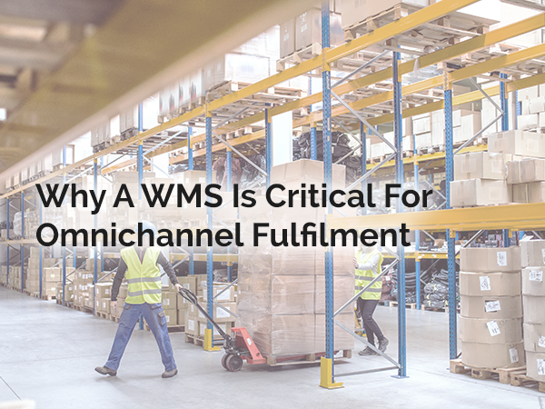 Why a WMS is Critical for Omnichannel fulfilment